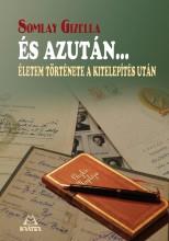 ÉS AZUTÁN...ÉLETEM TÖRTÉNETE A KITELEPÍTÉS UTÁN - Ekönyv - SOMLAY GIZELLA