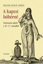 A KAPZSI HÓHÉRNÉ - TÖRTÉNETEK NŐKRŐL A 16–17. SZÁZADBÓL - Ebook - MAGYAR LÁSZLÓ ANDRÁS