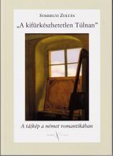 A KIFÜRKÉSZHETETLEN TÚLNAN - A TÁJKÉP A NÉMET ROMANTIKÁBAN - Ekönyv - SOMHEGYI ZOLTÁN