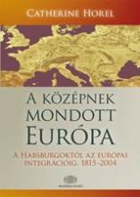 A KÖZÉPNEK MONDOTT EURÓPA - A HABSBURGOKTÓL AZ EURÓPAI INTEGRÁCIÓIG, 1815-2004 - Ebook - HORE, CATHERINE