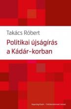 POLITIKAI ÚJSÁGÍRÁS A KÁDÁR-KORBAN - Ekönyv - TAKÁCS RÓBERT