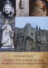 A KERESZTÉNY EURÓPA EGYSÉGE PIERRE DUBOIS REFORMTERVEIBEN - Ekönyv - MOLNÁR MÁTÉ