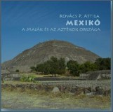 MEXIKÓ - A MAJÁK ÉS AZ AZTÉKOK ORSZÁGA - Ebook - KOVÁCS P. ATTILA