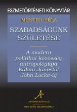 SZABADSÁGUNK SZÜLETÉSE - A MODERN POLITIKAI KÖZÖSSÉG ANTROPOLÓGIÁJA KÁLVIN JÁNOS - Ebook - MESTER BÉLA