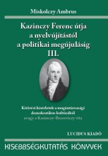 KAZINCZY FERENC ÚTJA A NYELVÚJÍTÁSTÓL A POLITIKAI MEGÚJULÁSIG III. - Ekönyv - MISKOLCZY AMBRUS