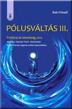 PÓLUSVÁLTÁS III. - PRÓFÉCIA ÉS LEHETŐSÉG 2012 - Ekönyv - FRISSELL, BOB