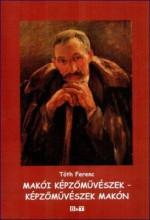 MAKÓI KÉPZŐMŰVÉSZEK - KÉPZŐMŰVÉSZEK MAKÓN - Ekönyv - TÓTH FERENC