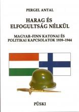 HARAG ÉS ELFOGULTSÁG NÉLKÜL - MAGYAR-FINN KATONAI ÉS POLITIKAI KAPCSOLATOK 1939- - Ekönyv - PERGEL ANTAL