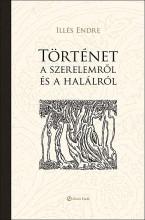 TÖRTÉNET A SZERELEMRŐL ÉS A HALÁLRÓL - Ekönyv - ILLÉS ENDRE