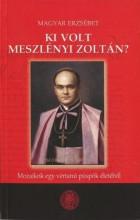 KI VOLT MESZLÉNYI ZOLTÁN? - MOZAIKOK EGY VÉRTANÚ PÜSPÖK ÉLETÉBŐL - Ekönyv - MAGYAR ERZSÉBET