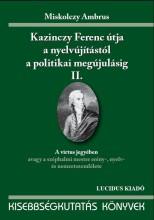 KAZINCZY FERENC ÚTJA A NYELVÚJÍTÁSTÓL A POLITIKAI MEGÚJULÁSIG II. - Ekönyv - MISKOLCZY AMBRUS