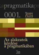 AZ ALAKZATOK KÉRDÉSE A PRAGMATIKÁBAN - Ekönyv - NEMESI ATTILA LÁSZLÓ