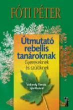 ÚTMUTATÓ REBELLIS TANÁROKNAK - GYEREKEKNEK ÉS SZÜLŐKNEK - Ekönyv - FÓTI PÉTER