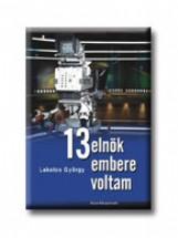 13 ELNÖK EMBERE VOLTAM - Ekönyv - LAKATOS GYÖRGY