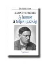A HUMOR A TELJES IGAZSÁG - IN MEMORIAM KARINTHY FRIGYES - - Ekönyv - NAP KIADÓ KFT.