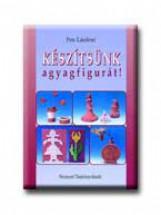 KÉSZITSÜNK AGYAGFIGURÁT! - Ekönyv - 80250 - PETE LÁSZLÓNÉ