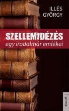 SZELLEMIDÉZÉS - EGY IRODALMÁR EMLÉKEI - Ekönyv - ILLÉS GYÖRGY