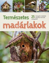 TERMÉSZETES MADÁRLAKOK - 25 HÍVOGATÓ MADÁRLAK KÉSZÍTÉSE KERTÜNK ANYAGAIBÓL - Ekönyv - FISHER, AMEN ÉS MARIA