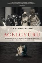 ACÉLGYŰRŰ - NÉMETORSZÁG ÉS AZ OSZTRÁK-MAGYAR MONARCHIA AZ ELSŐ VILÁGHÁBORÚBAN - Ekönyv - WATSON, ALEXANDER