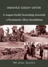 A MAGYAR KIRÁLYI HONVÉDSÉG RÉSZVÉTELE A SZOVJETUNIÓ ELLENI TÁMADÁSBAN - Ekönyv - ANDAHÁZI SZEGHY VIKTOR