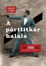 A PÁRTTITKÁR HALÁLA - EGY 1956-OS GYILKOSSÁG TÖRTÉNETEI - Ekönyv - TAKÁCS TIBOR