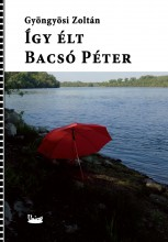 ÍGY ÉLT BACSÓ PÉTER - Ekönyv - GYÖNGYÖSI ZOLTÁN