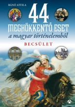 44 MEGHÖKKENTŐ ESET A MAGYAR TÖRTÉNELEMBŐL - BECSÜLET - Ekönyv - BÁNÓ ATTILA