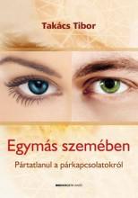EGYMÁS SZEMÉBEN - PÁRATLANUL A PÁRKAPCSOLATOKRÓL - Ekönyv - TAKÁCS TIBOR
