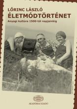 ÉLETMÓDTÖRTÉNET - ANYAGI KULTÚRA 1500-TÓL NAPJAINKIG - Ekönyv - LŐRINC LÁSZLÓ