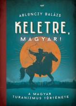 KELETRE, MAGYAR! - A MAGYAR TURANIZMUS TÖRTÉNETE - Ekönyv - ABLONCZY BALÁZS