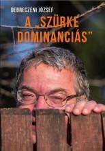 A SZÜRKE DOMINANCIÁS - Ekönyv - DEBRECZENI JÓZSEF