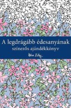 A LEGDRÁGÁBB ÉDESANYÁNAK - SZÍNEZŐS AJÁNDÉKKÖNYV - Ekönyv - ALEXANDRA KIADÓ