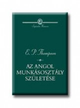 AZ ANGOL MUNKÁSOSZTÁLY SZÜLETÉSE - SAPIENTIA HUMANA - - Ekönyv - THOMPSON,E.P.