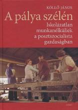 A PÁLYA SZÉLÉN - ISKOLÁZATLAN MUNKANÉLKÜLIEK A POSZTSZOCIALISTA GAZDASÁGBAN - Ekönyv - KÖLLŐ JÁNOS