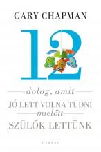 12 DOLOG, AMIT JÓ LETT VOLNA TUDNI, MIELŐTT SZÜLŐK LETTÜNK - Ekönyv - CHAPMAN, GARY