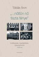 NŐTTÖN NŐ TISZTA FÉNYE - EMLÉKEZÉSEK, BESZÉLGETÉSEK, DOKUMENTUMOK 1956-RÓL - Ekönyv - TÓBIÁS ÁRON