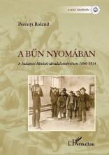 A BŰN NYOMÁBAN - A BUDAPESTI BŰNÖZÉS TÁRSADALOMTÖRTÉNETE 1896–1914 - Ekönyv - PERÉNYI ROLAND